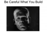 Be careful what you build